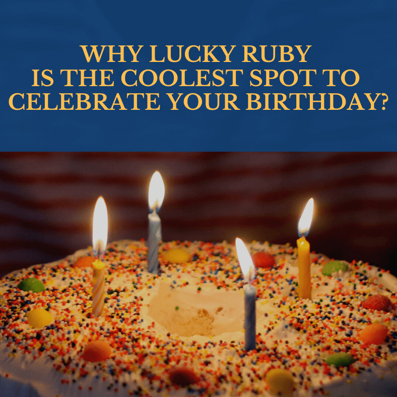 WHY LUCKY RUBY IS THE COOLEST SPOT TO CELEBRATE YOUR BIRTHDAY